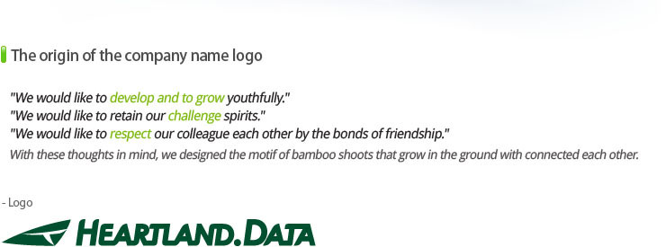 The origin of the company name logo<br /> We would like to develop and to grow youthfully.<br /> We would like to retain our challenge spirits.<br /> We would like to respect our colleague each other by the bonds of friendship.<br /> With these thoughts in mind, we designed the motif of bamboo shoots that grow in the ground with connected each other.<br /> The center of logo represents the Japanese character of human.<br /> It represent the corporate culture that people cherish.
